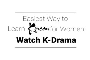 Easiest Way to Learn Korean for Women: Watch K-Drama